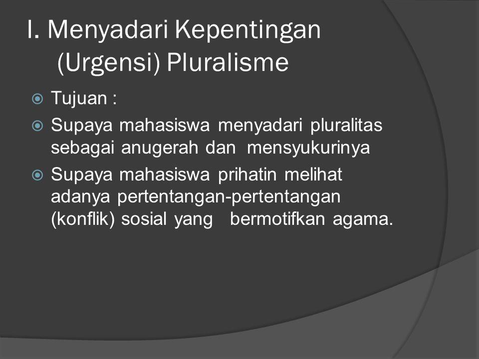 I. Menyadari Kepentingan (Urgensi) Pluralisme  Tujuan :  Supaya mahasiswa menyadari pluralitas sebagai anugerah dan mensyukurinya  Supaya mahasiswa