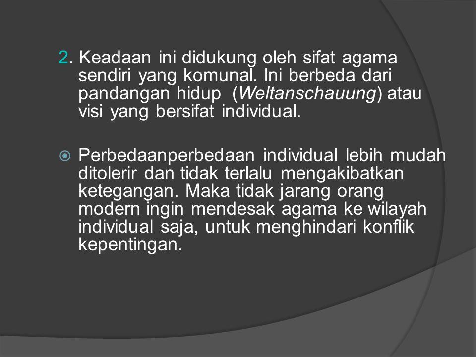 2. Keadaan ini didukung oleh sifat agama sendiri yang komunal. Ini berbeda dari pandangan hidup (Weltanschauung) atau visi yang bersifat individual. 