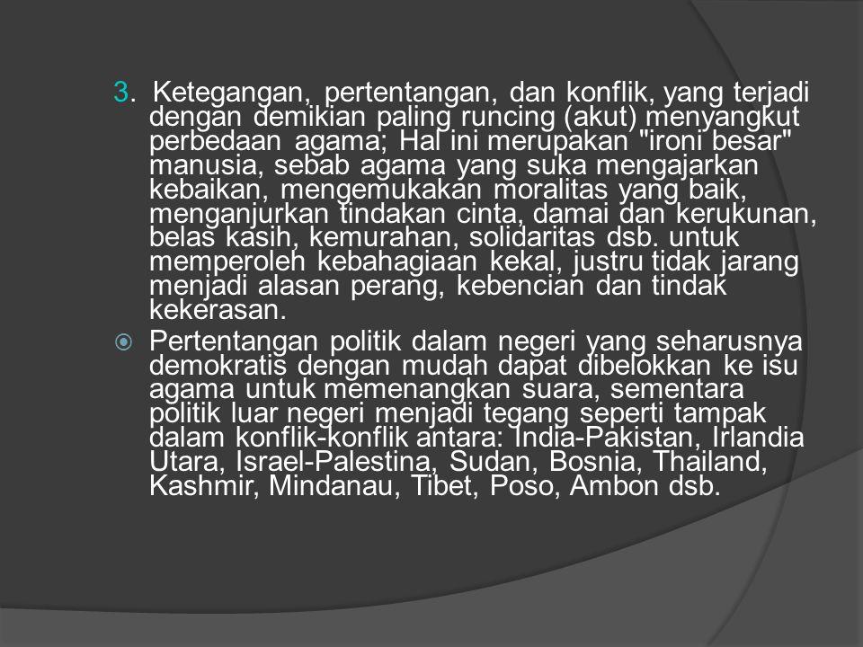 3. Ketegangan, pertentangan, dan konflik, yang terjadi dengan demikian paling runcing (akut) menyangkut perbedaan agama; Hal ini merupakan