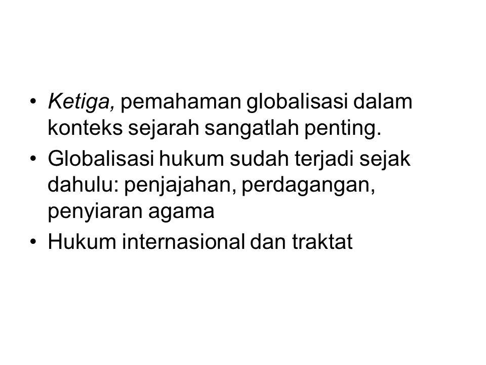Ketiga, pemahaman globalisasi dalam konteks sejarah sangatlah penting. Globalisasi hukum sudah terjadi sejak dahulu: penjajahan, perdagangan, penyiara