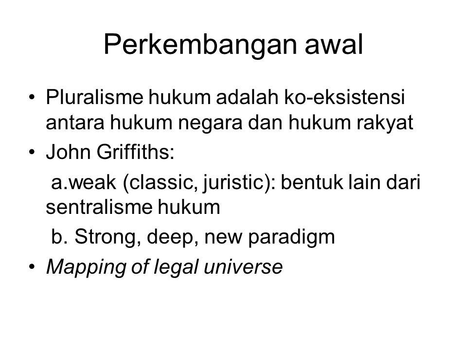 Perkembangan awal Pluralisme hukum adalah ko-eksistensi antara hukum negara dan hukum rakyat John Griffiths: a.weak (classic, juristic): bentuk lain d