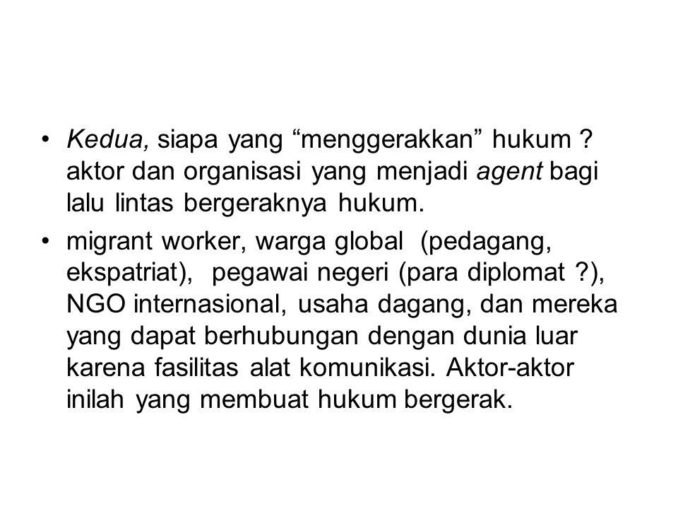 """Kedua, siapa yang """"menggerakkan"""" hukum ? aktor dan organisasi yang menjadi agent bagi lalu lintas bergeraknya hukum. migrant worker, warga global (ped"""
