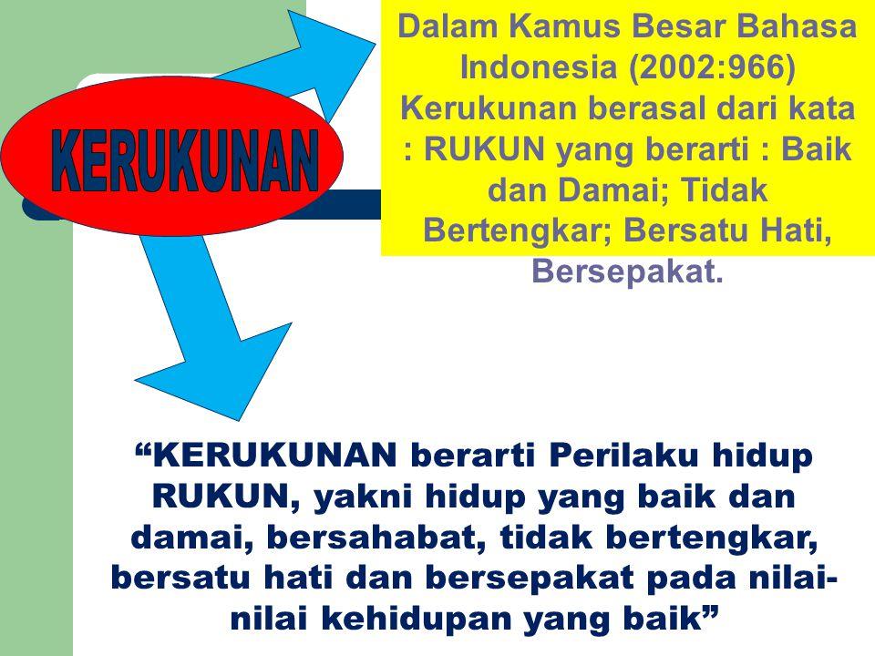 Dalam Kamus Besar Bahasa Indonesia (2002:966) Kerukunan berasal dari kata : RUKUN yang berarti : Baik dan Damai; Tidak Bertengkar; Bersatu Hati, Berse