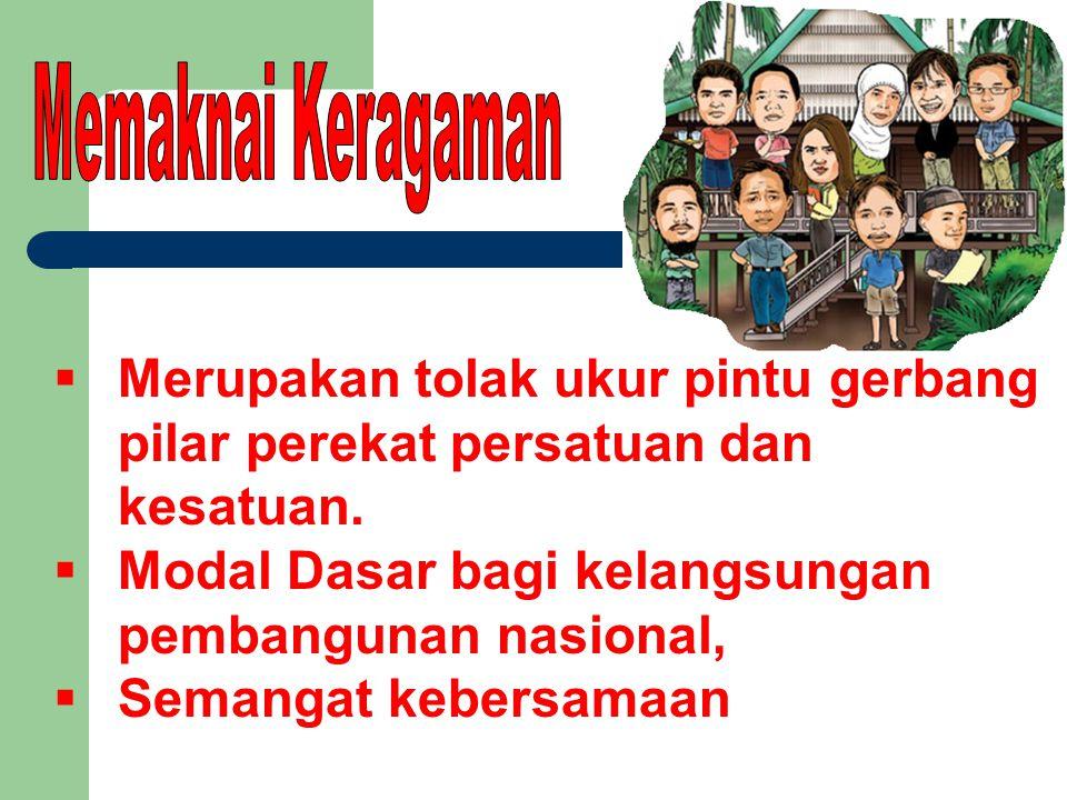  Merupakan tolak ukur pintu gerbang pilar perekat persatuan dan kesatuan.  Modal Dasar bagi kelangsungan pembangunan nasional,  Semangat kebersamaa