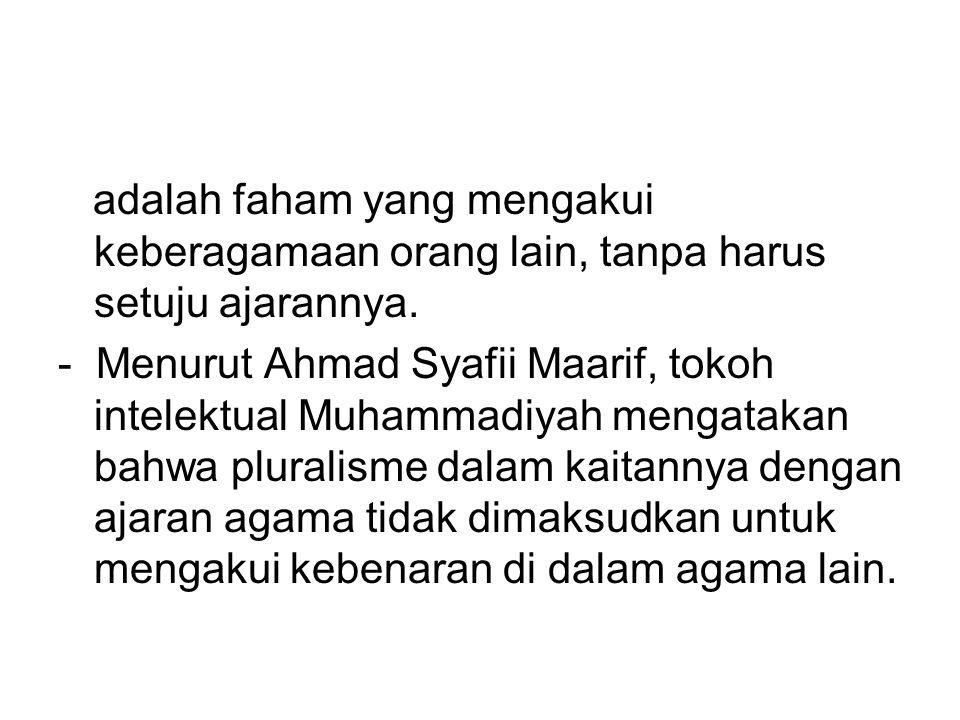 adalah faham yang mengakui keberagamaan orang lain, tanpa harus setuju ajarannya. - Menurut Ahmad Syafii Maarif, tokoh intelektual Muhammadiyah mengat