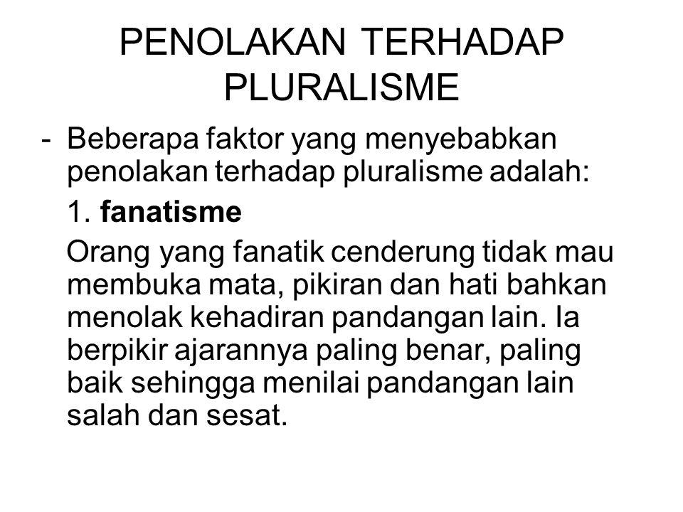 PENOLAKAN TERHADAP PLURALISME -Beberapa faktor yang menyebabkan penolakan terhadap pluralisme adalah: 1. fanatisme Orang yang fanatik cenderung tidak