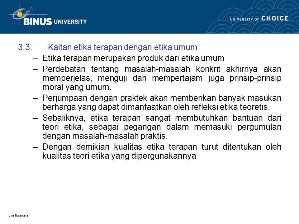 Bina Nusantara 3.3.Kaitan etika terapan dengan etika umum –Etika terapan merupakan produk dari etika umum –Perdebatan tentang masalah-masalah konkrit