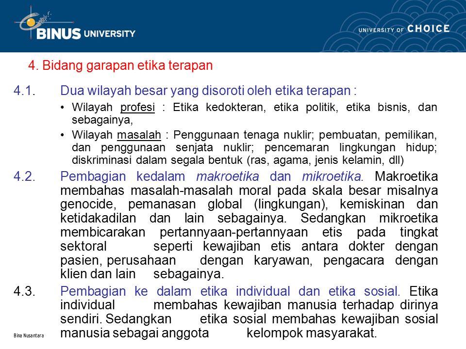 Bina Nusantara 4. Bidang garapan etika terapan 4.1.Dua wilayah besar yang disoroti oleh etika terapan : Wilayah profesi : Etika kedokteran, etika poli