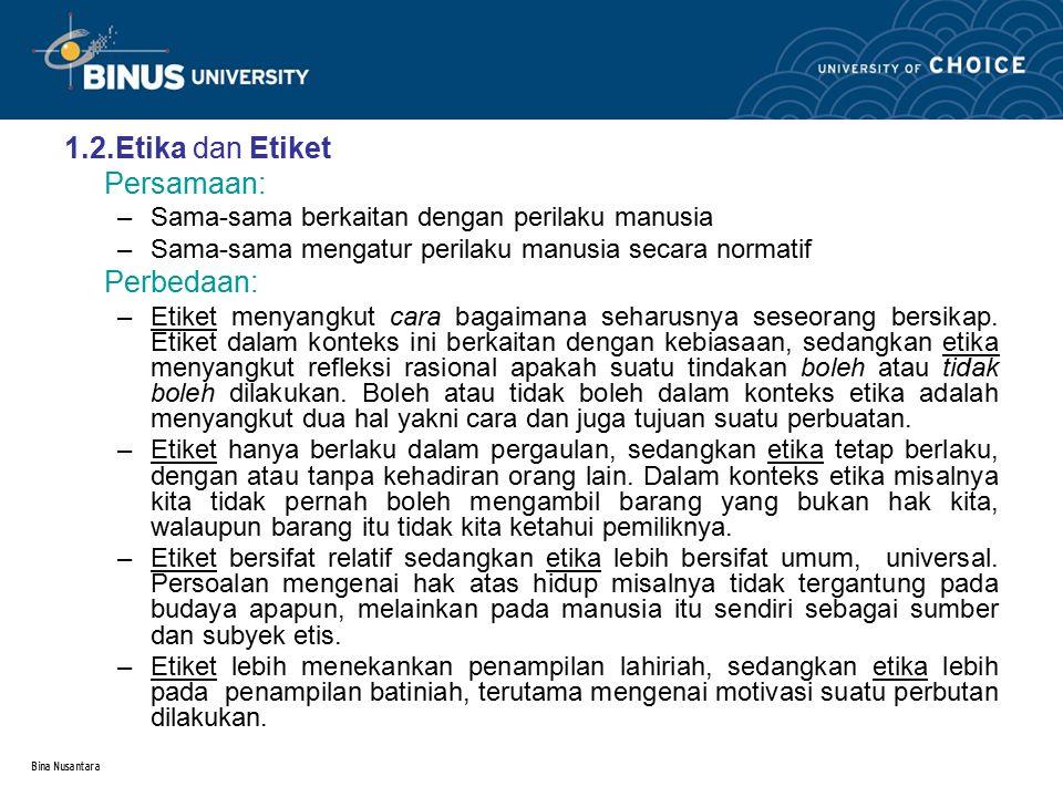 Bina Nusantara 1.2.Etika dan Etiket Persamaan: –Sama-sama berkaitan dengan perilaku manusia –Sama-sama mengatur perilaku manusia secara normatif Perbe