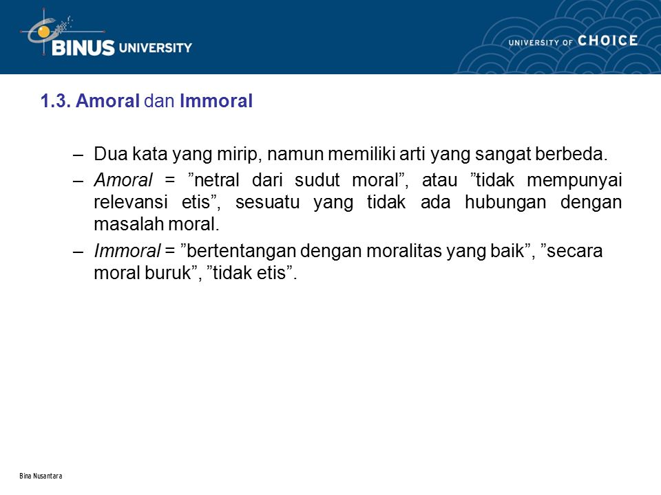 """Bina Nusantara 1.3. Amoral dan Immoral –Dua kata yang mirip, namun memiliki arti yang sangat berbeda. –Amoral = """"netral dari sudut moral"""", atau """"tidak"""