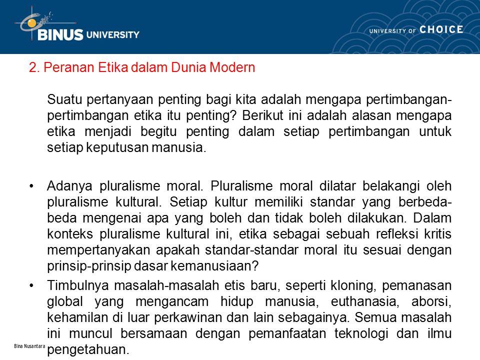 Bina Nusantara 2. Peranan Etika dalam Dunia Modern Suatu pertanyaan penting bagi kita adalah mengapa pertimbangan- pertimbangan etika itu penting? Ber