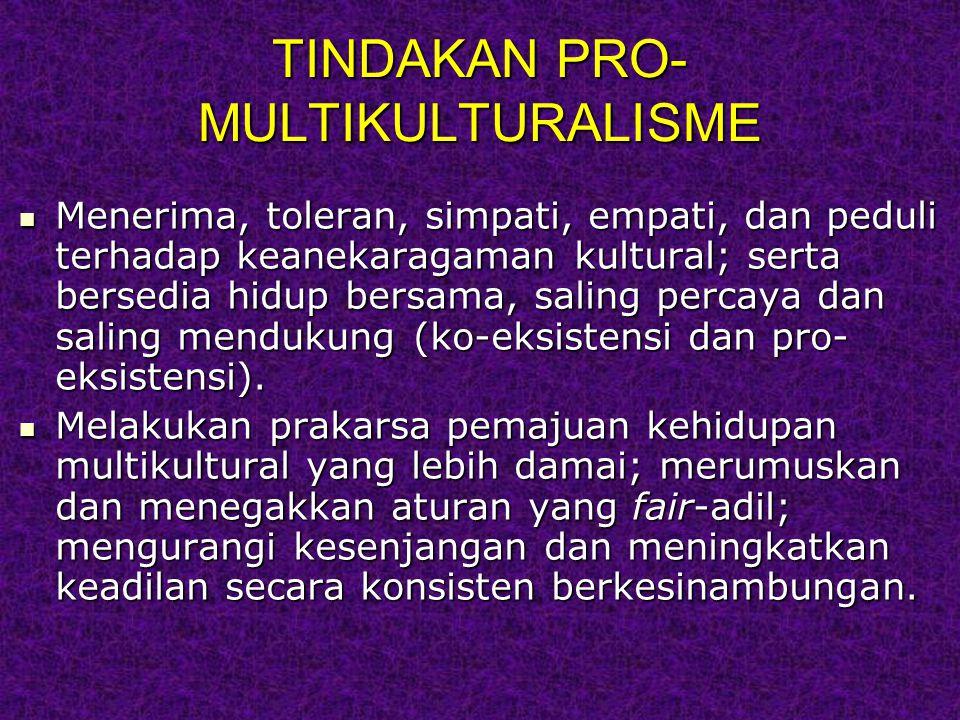 TINDAKAN PRO- MULTIKULTURALISME Menerima, toleran, simpati, empati, dan peduli terhadap keanekaragaman kultural; serta bersedia hidup bersama, saling percaya dan saling mendukung (ko-eksistensi dan pro- eksistensi).
