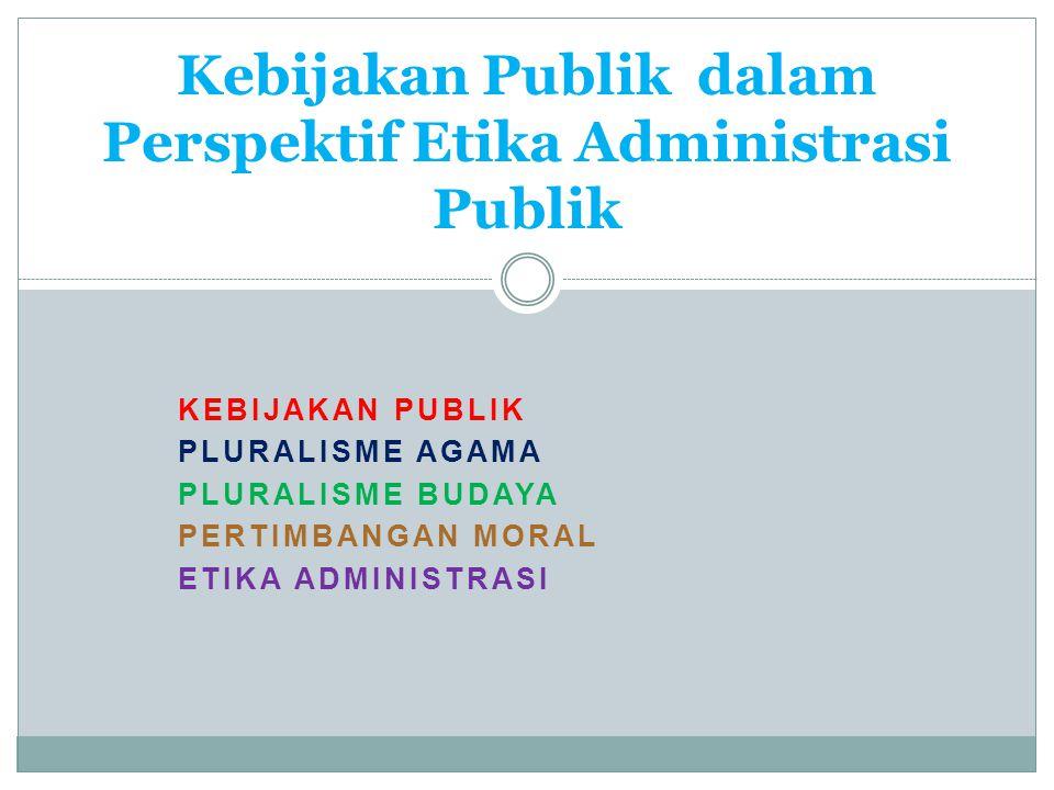 KEBIJAKAN PUBLIK PLURALISME AGAMA PLURALISME BUDAYA PERTIMBANGAN MORAL ETIKA ADMINISTRASI Kebijakan Publik dalam Perspektif Etika Administrasi Publik