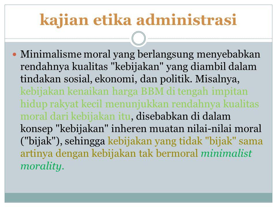 kajian etika administrasi Minimalisme moral yang berlangsung menyebabkan rendahnya kualitas kebijakan yang diambil dalam tindakan sosial, ekonomi, dan politik.