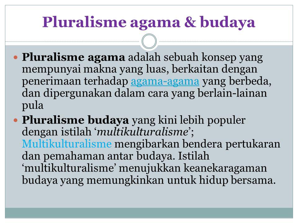 Pluralisme agama & budaya Pluralisme agama adalah sebuah konsep yang mempunyai makna yang luas, berkaitan dengan penerimaan terhadap agama-agama yang berbeda, dan dipergunakan dalam cara yang berlain-lainan pulaagama-agama Pluralisme budaya yang kini lebih populer dengan istilah 'multikulturalisme'; Multikulturalisme mengibarkan bendera pertukaran dan pemahaman antar budaya.
