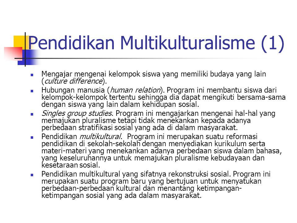 Pendidikan Multikulturalisme (1) Mengajar mengenai kelompok siswa yang memiliki budaya yang lain (culture difference). Hubungan manusia (human relatio