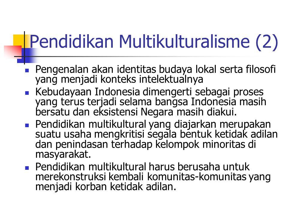 Pendidikan Multikulturalisme (2) Pengenalan akan identitas budaya lokal serta filosofi yang menjadi konteks intelektualnya Kebudayaan Indonesia dimengerti sebagai proses yang terus terjadi selama bangsa Indonesia masih bersatu dan eksistensi Negara masih diakui.