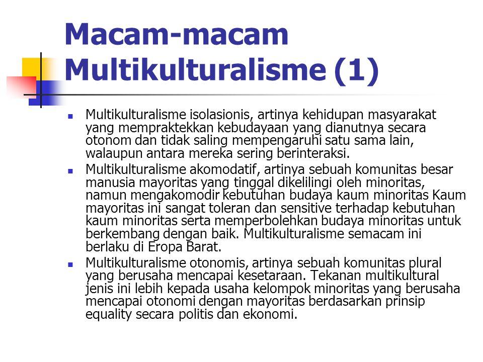 Macam-macam Multikulturalisme (1) Multikulturalisme isolasionis, artinya kehidupan masyarakat yang mempraktekkan kebudayaan yang dianutnya secara oton
