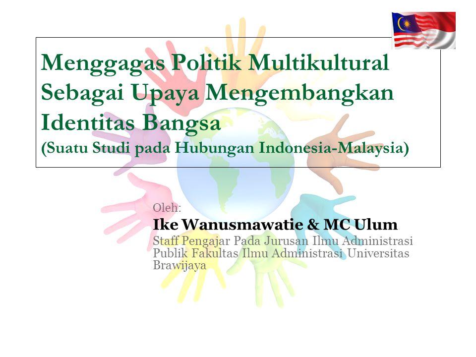 Menggagas Politik Multikultural Sebagai Upaya Mengembangkan Identitas Bangsa (Suatu Studi pada Hubungan Indonesia-Malaysia) Oleh: Ike Wanusmawatie & M