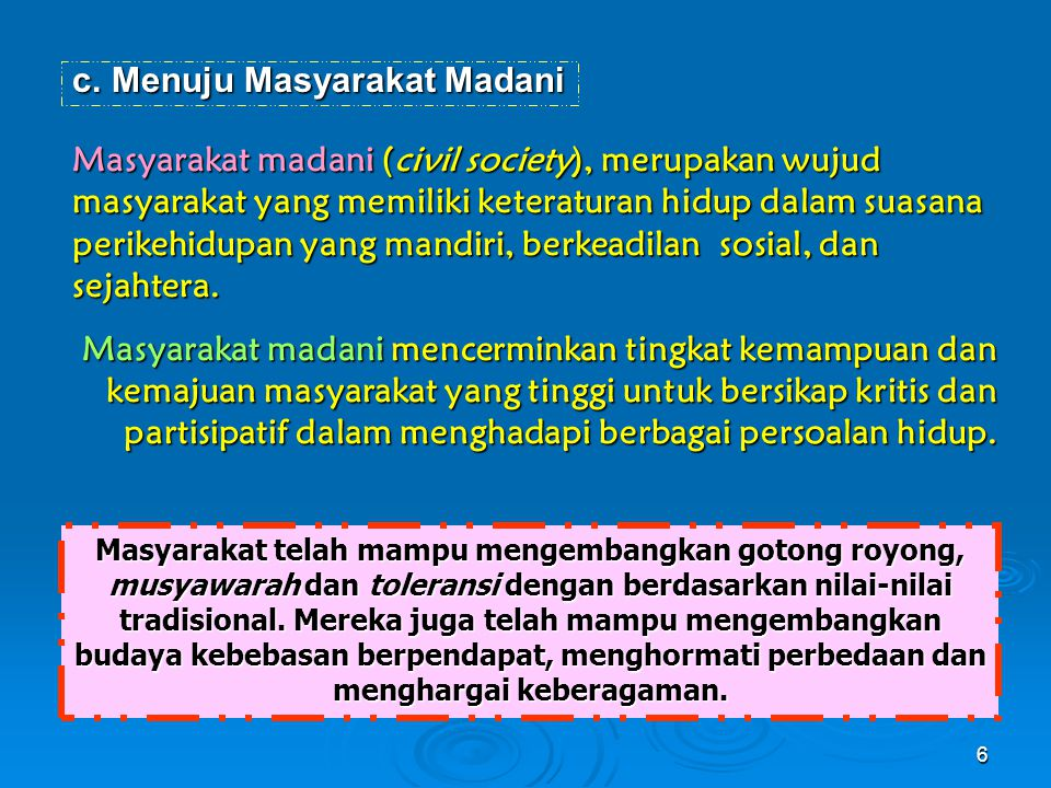 c.Menuju Masyarakat Madani Masyarakat madani (civil society), merupakan wujud masyarakat yang memiliki keteraturan hidup dalam suasana perikehidupan yang mandiri, berkeadilan sosial, dan sejahtera.
