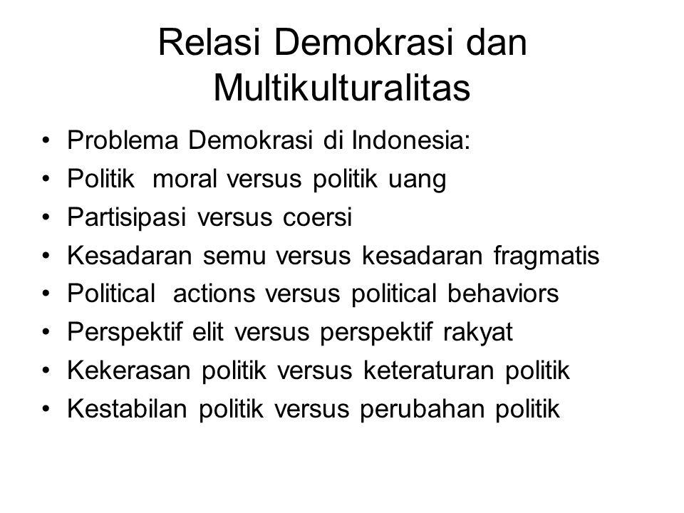 Relasi Demokrasi dan Multikulturalitas Problema Demokrasi di Indonesia: Politik moral versus politik uang Partisipasi versus coersi Kesadaran semu ver