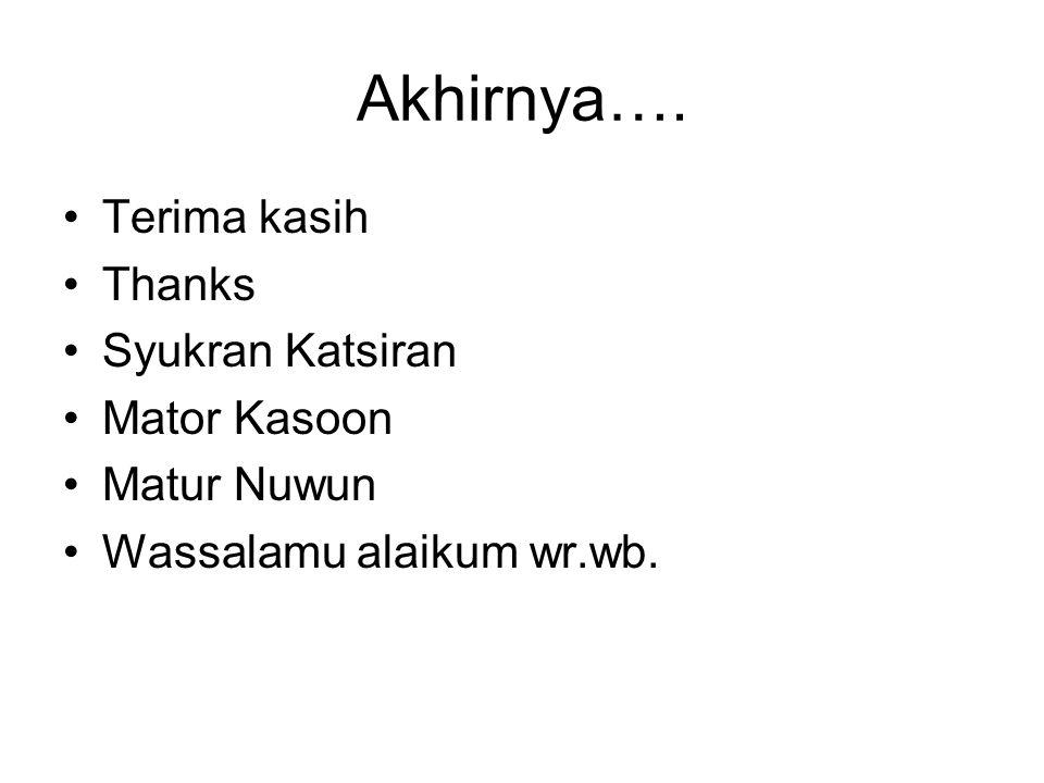 Akhirnya…. Terima kasih Thanks Syukran Katsiran Mator Kasoon Matur Nuwun Wassalamu alaikum wr.wb.