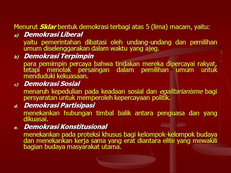 Menurut Sklar bentuk demokrasi terbagi atas 5 (lima) macam, yaitu: a) Demokrasi Liberal yaitu pemerintahan dibatasi oleh undang-undang dan pemilihan umum diselenggarakan dalam waktu yang ajeg.