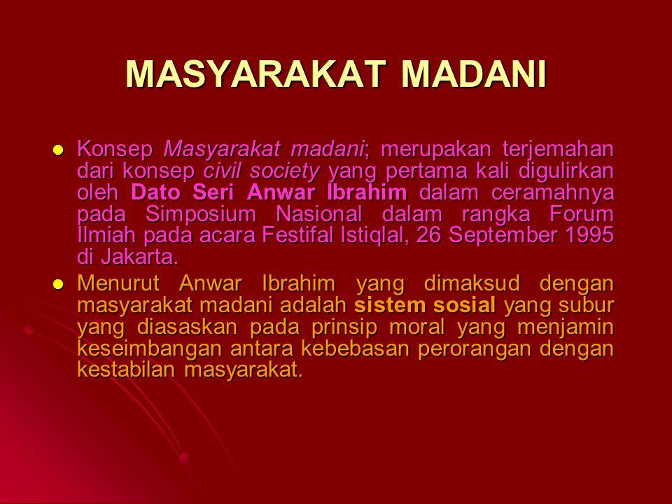 MASYARAKAT MADANI Konsep Masyarakat madani; merupakan terjemahan dari konsep civil society yang pertama kali digulirkan oleh Dato Seri Anwar Ibrahim dalam ceramahnya pada Simposium Nasional dalam rangka Forum Ilmiah pada acara Festifal Istiqlal, 26 September 1995 di Jakarta.