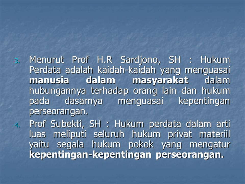 3. Menurut Prof H.R Sardjono, SH : Hukum Perdata adalah kaidah-kaidah yang menguasai manusia dalam masyarakat dalam hubungannya terhadap orang lain da