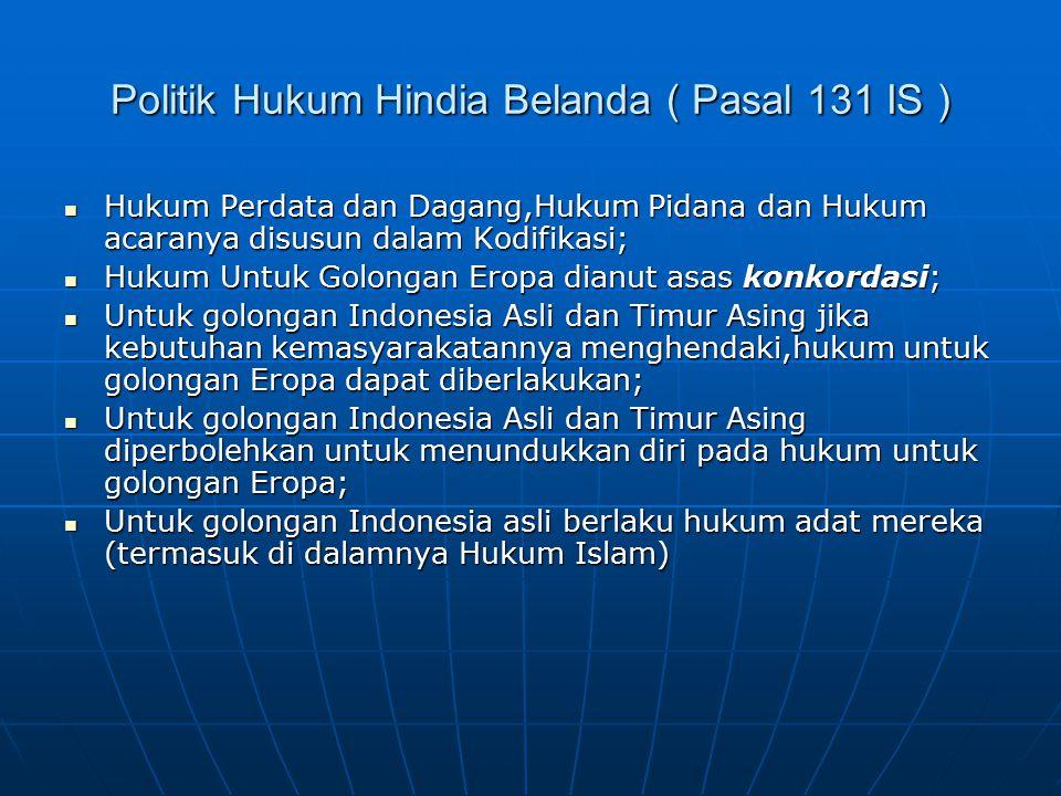 Politik Hukum Hindia Belanda ( Pasal 131 IS ) Hukum Perdata dan Dagang,Hukum Pidana dan Hukum acaranya disusun dalam Kodifikasi; Hukum Perdata dan Dag