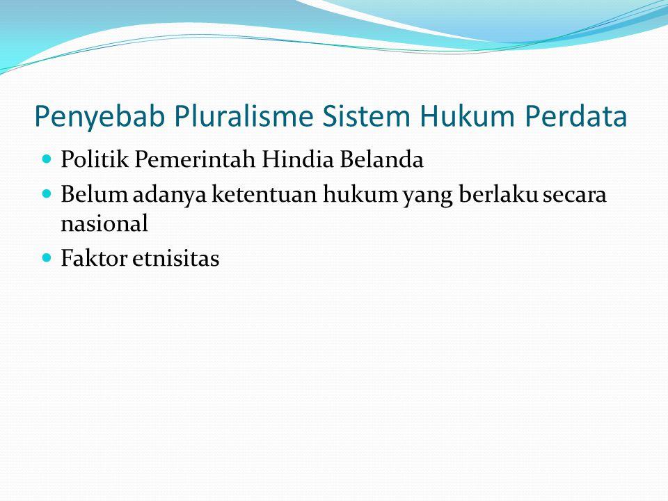 Penyebab Pluralisme Sistem Hukum Perdata Politik Pemerintah Hindia Belanda Belum adanya ketentuan hukum yang berlaku secara nasional Faktor etnisitas