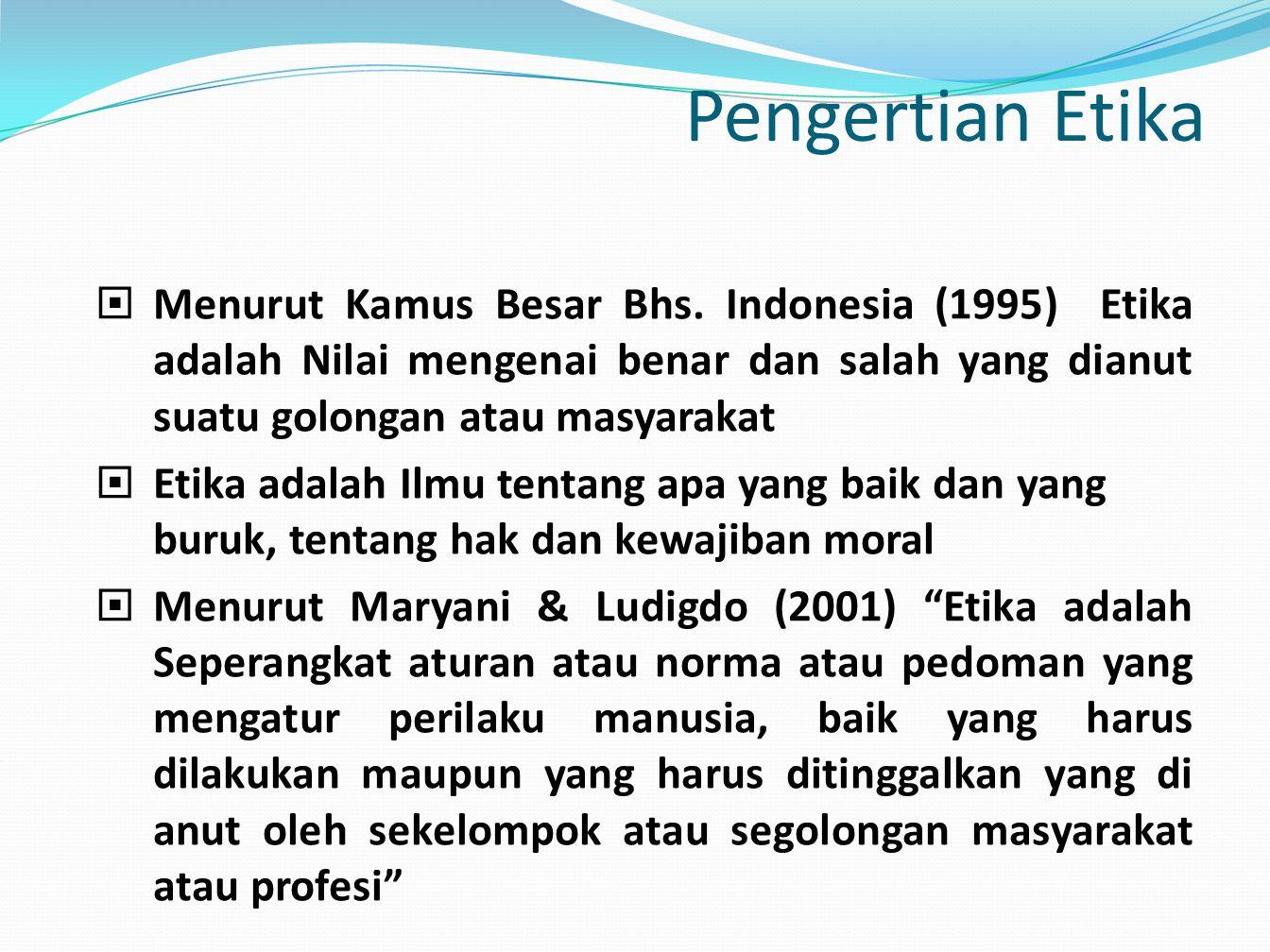 Pengertian Etika  Menurut Kamus Besar Bhs. Indonesia (1995) Etika adalah Nilai mengenai benar dan salah yang dianut suatu golongan atau masyarakat 