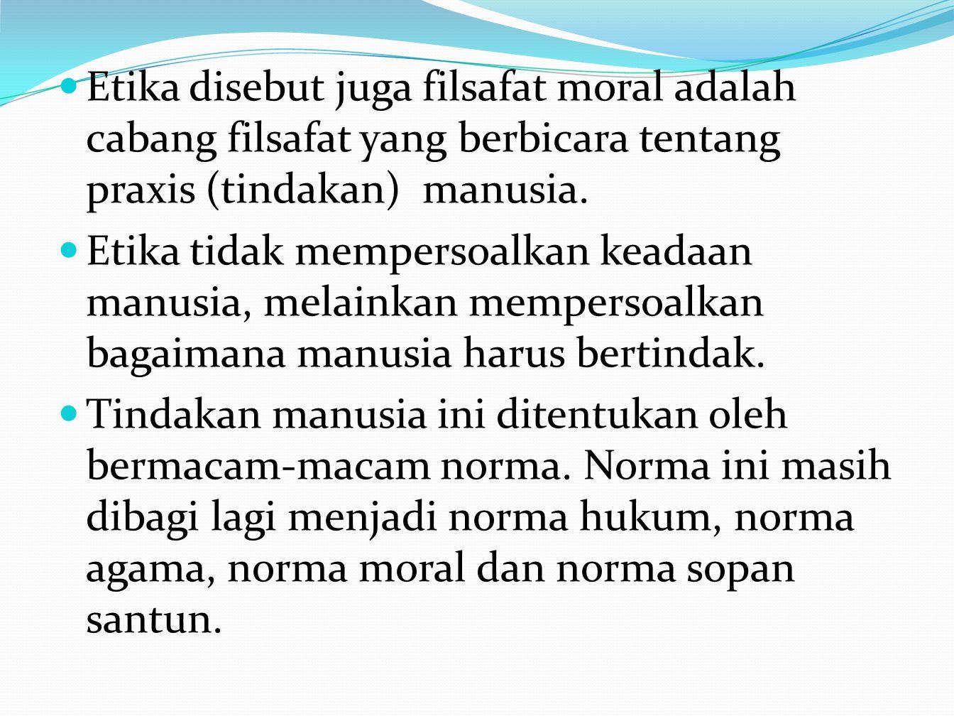 Etika disebut juga filsafat moral adalah cabang filsafat yang berbicara tentang praxis (tindakan) manusia. Etika tidak mempersoalkan keadaan manusia,