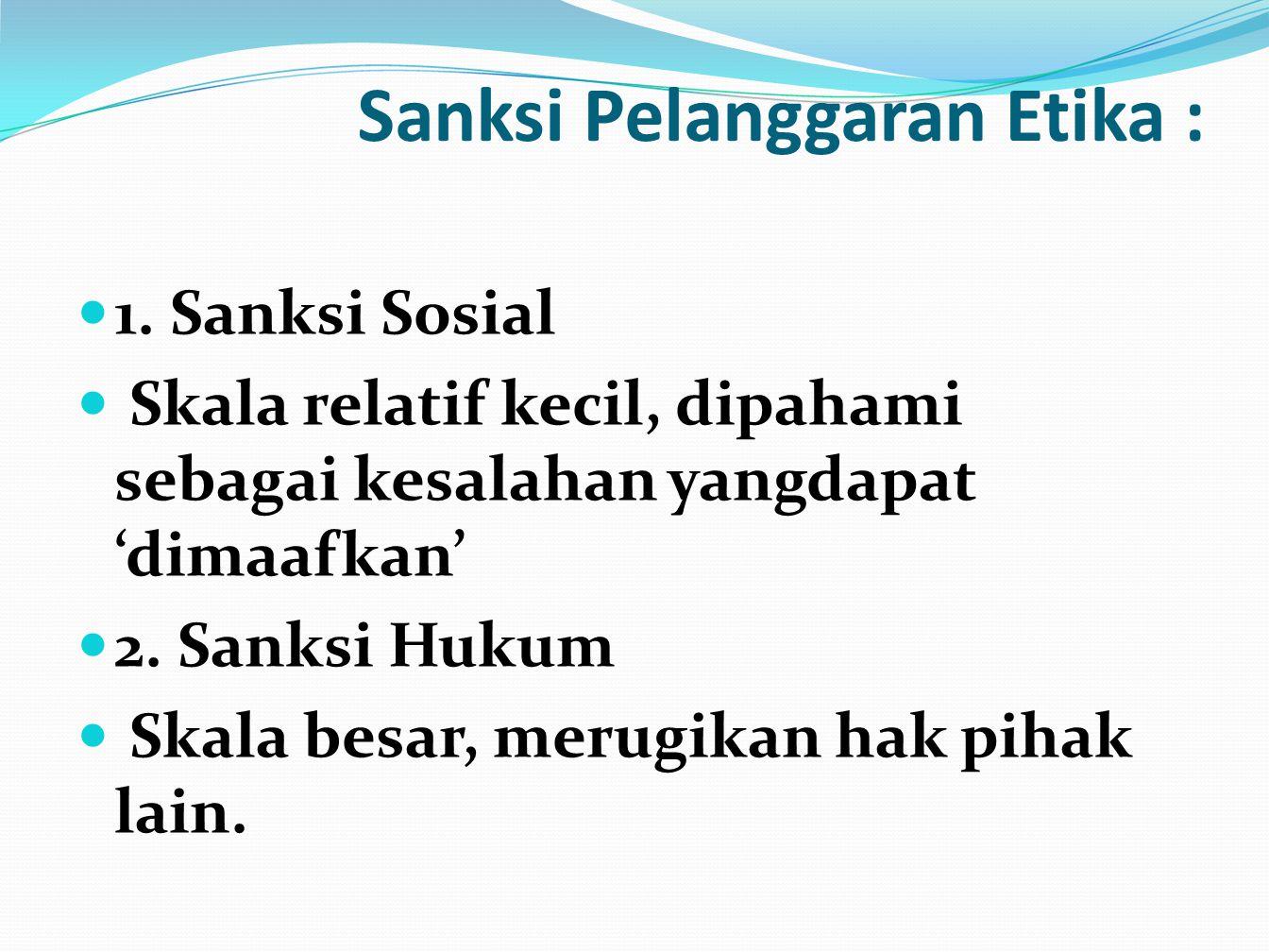 Sanksi Pelanggaran Etika : 1. Sanksi Sosial Skala relatif kecil, dipahami sebagai kesalahan yangdapat 'dimaafkan' 2. Sanksi Hukum Skala besar, merugik
