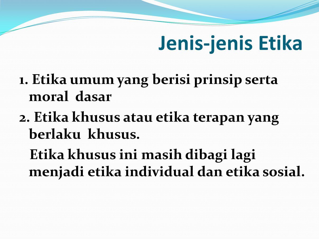 Jenis-jenis Etika 1. Etika umum yang berisi prinsip serta moral dasar 2. Etika khusus atau etika terapan yang berlaku khusus. Etika khusus ini masih d