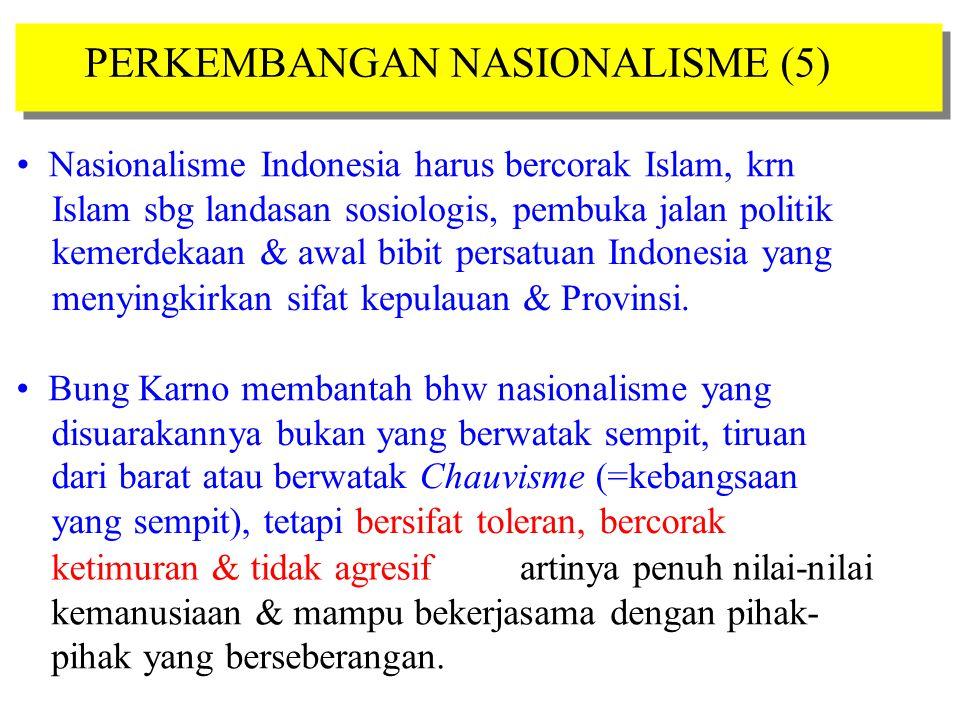 PERKEMBANGAN NASIONALISME (5) Nasionalisme Indonesia harus bercorak Islam, krn Islam sbg landasan sosiologis, pembuka jalan politik kemerdekaan & awal