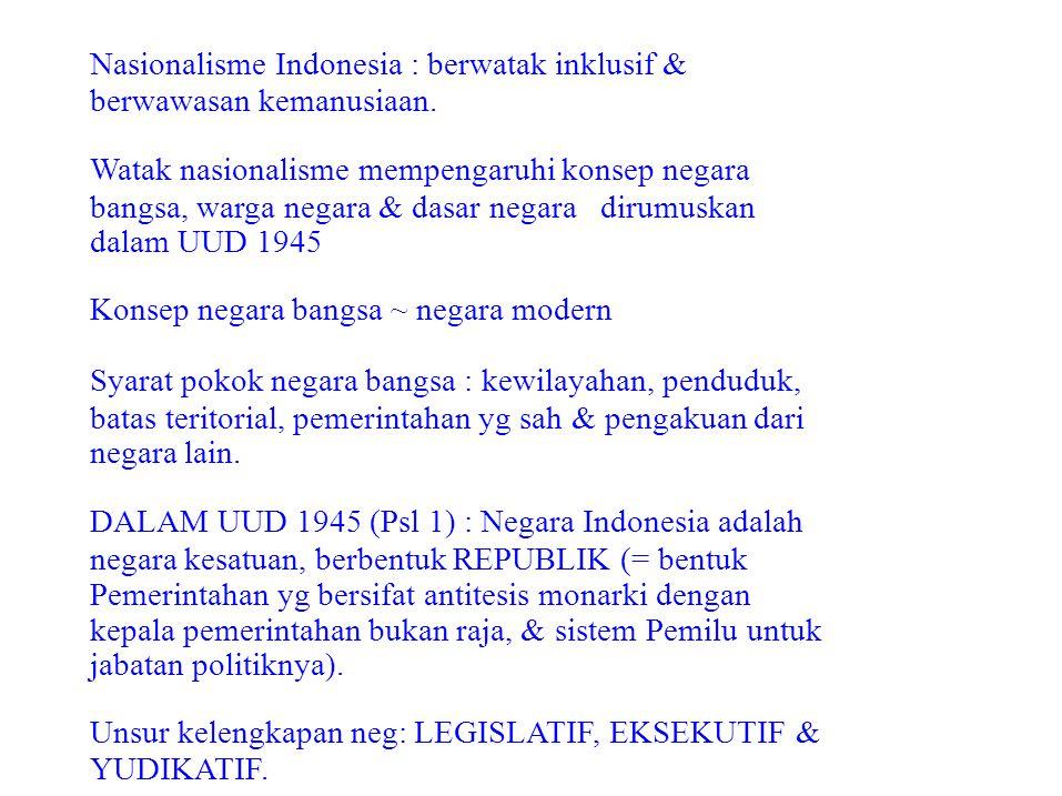 Nasionalisme Indonesia : berwatak inklusif & berwawasan kemanusiaan. Watak nasionalisme mempengaruhi konsep negara bangsa, warga negara & dasar negara