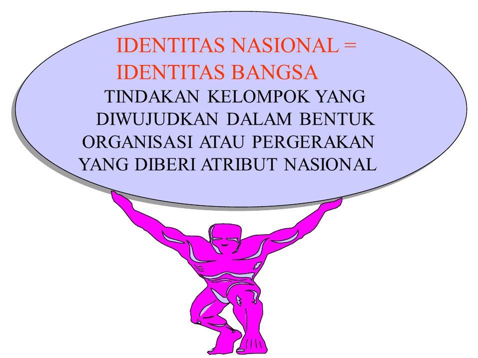 TINDAKAN KELOMPOK YANG DIWUJUDKAN DALAM BENTUK ORGANISASI ATAU PERGERAKAN YANG DIBERI ATRIBUT NASIONAL IDENTITAS NASIONAL = IDENTITAS BANGSA