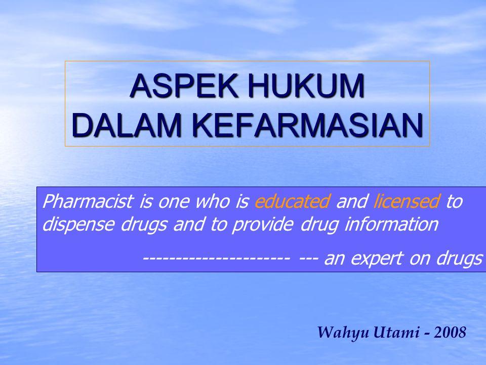 ASPEK HUKUM DALAM KEFARMASIAN Wahyu Utami - 2008 Pharmacist is one who is educated and licensed to dispense drugs and to provide drug information ---------------------- --- an expert on drugs