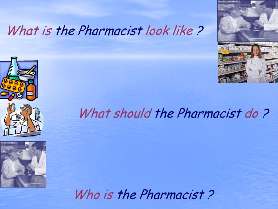 What is the Pharmacist look like ? What should the Pharmacist do ? Who is the Pharmacist ?