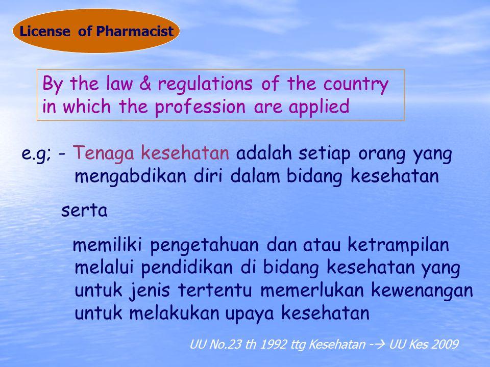 By the law & regulations of the country in which the profession are applied e.g; - Tenaga kesehatan adalah setiap orang yang mengabdikan diri dalam bidang kesehatan serta memiliki pengetahuan dan atau ketrampilan melalui pendidikan di bidang kesehatan yang untuk jenis tertentu memerlukan kewenangan untuk melakukan upaya kesehatan License of Pharmacist UU No.23 th 1992 ttg Kesehatan -  UU Kes 2009
