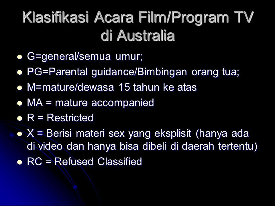 Klasifikasi Acara Film/Program TV di Australia G=general/semua umur; G=general/semua umur; PG=Parental guidance/Bimbingan orang tua; PG=Parental guidance/Bimbingan orang tua; M=mature/dewasa 15 tahun ke atas M=mature/dewasa 15 tahun ke atas MA = mature accompanied MA = mature accompanied R = Restricted R = Restricted X = Berisi materi sex yang eksplisit (hanya ada di video dan hanya bisa dibeli di daerah tertentu) X = Berisi materi sex yang eksplisit (hanya ada di video dan hanya bisa dibeli di daerah tertentu) RC = Refused Classified RC = Refused Classified