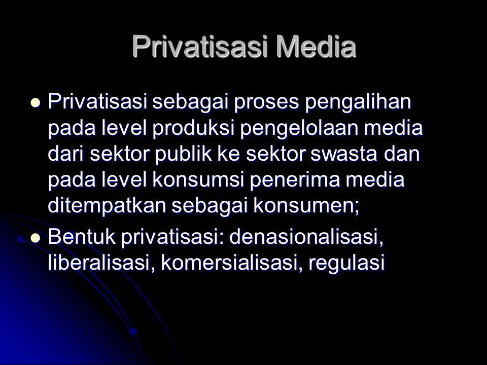 Privatisasi Media Privatisasi sebagai proses pengalihan pada level produksi pengelolaan media dari sektor publik ke sektor swasta dan pada level konsumsi penerima media ditempatkan sebagai konsumen; Privatisasi sebagai proses pengalihan pada level produksi pengelolaan media dari sektor publik ke sektor swasta dan pada level konsumsi penerima media ditempatkan sebagai konsumen; Bentuk privatisasi: denasionalisasi, liberalisasi, komersialisasi, regulasi Bentuk privatisasi: denasionalisasi, liberalisasi, komersialisasi, regulasi