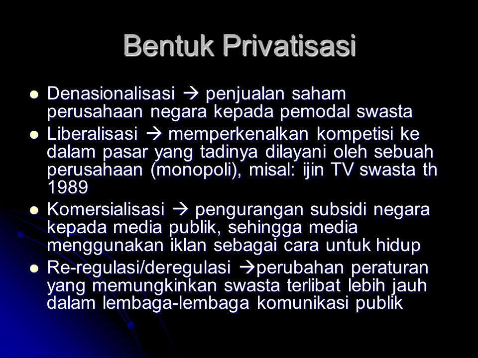 Bentuk Privatisasi Denasionalisasi  penjualan saham perusahaan negara kepada pemodal swasta Denasionalisasi  penjualan saham perusahaan negara kepada pemodal swasta Liberalisasi  memperkenalkan kompetisi ke dalam pasar yang tadinya dilayani oleh sebuah perusahaan (monopoli), misal: ijin TV swasta th 1989 Liberalisasi  memperkenalkan kompetisi ke dalam pasar yang tadinya dilayani oleh sebuah perusahaan (monopoli), misal: ijin TV swasta th 1989 Komersialisasi  pengurangan subsidi negara kepada media publik, sehingga media menggunakan iklan sebagai cara untuk hidup Komersialisasi  pengurangan subsidi negara kepada media publik, sehingga media menggunakan iklan sebagai cara untuk hidup Re-regulasi/deregulasi  perubahan peraturan yang memungkinkan swasta terlibat lebih jauh dalam lembaga-lembaga komunikasi publik Re-regulasi/deregulasi  perubahan peraturan yang memungkinkan swasta terlibat lebih jauh dalam lembaga-lembaga komunikasi publik