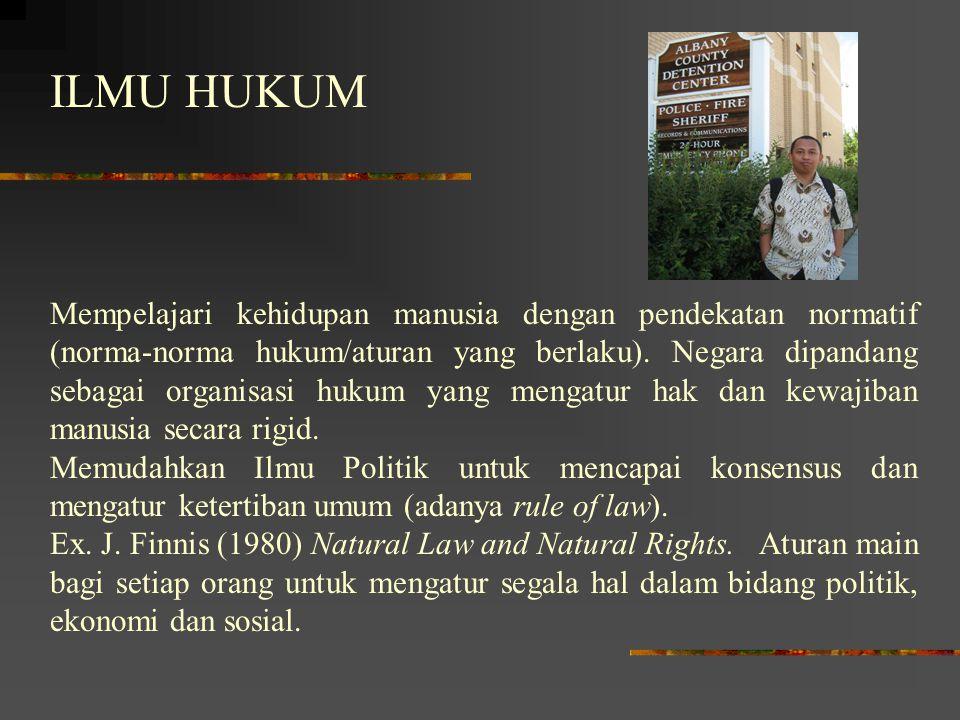 ILMU HUKUM Mempelajari kehidupan manusia dengan pendekatan normatif (norma-norma hukum/aturan yang berlaku). Negara dipandang sebagai organisasi hukum