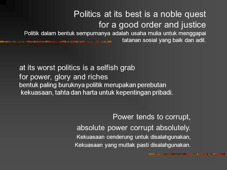Politics at its best is a noble quest for a good order and justice Politik dalam bentuk sempurnanya adalah usaha mulia untuk menggapai tatanan sosial yang baik dan adil.