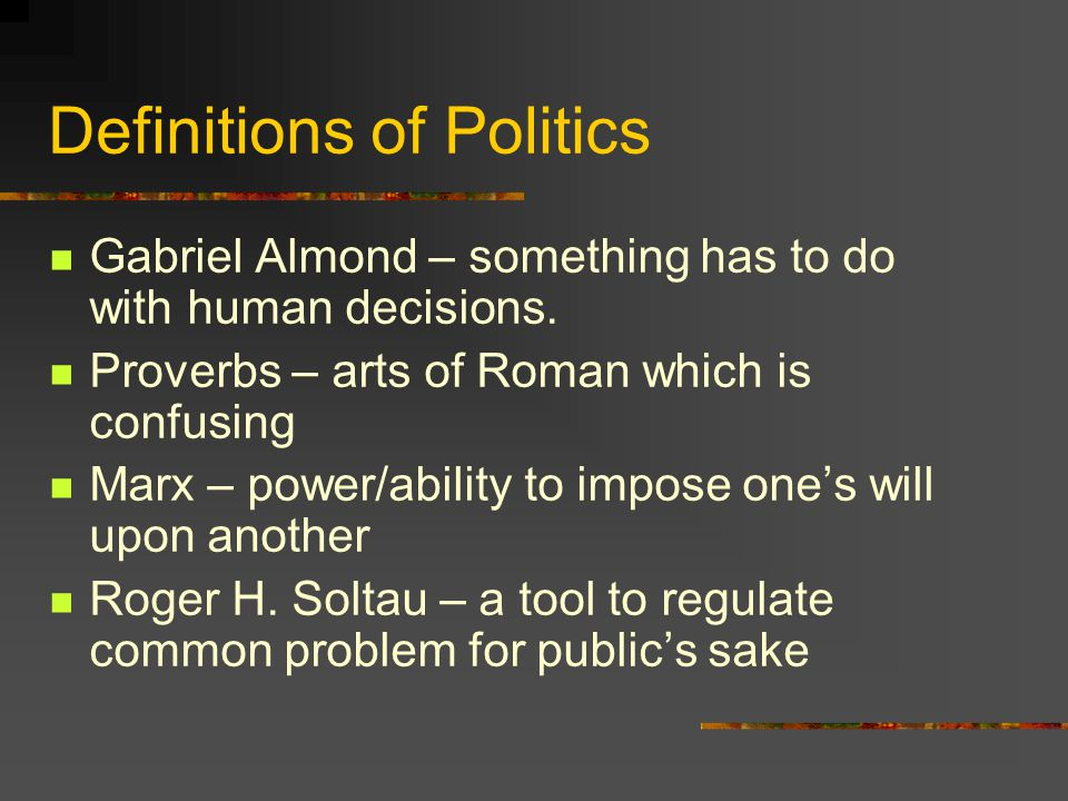 Definitions of Politics Gabriel Almond – something has to do with human decisions.