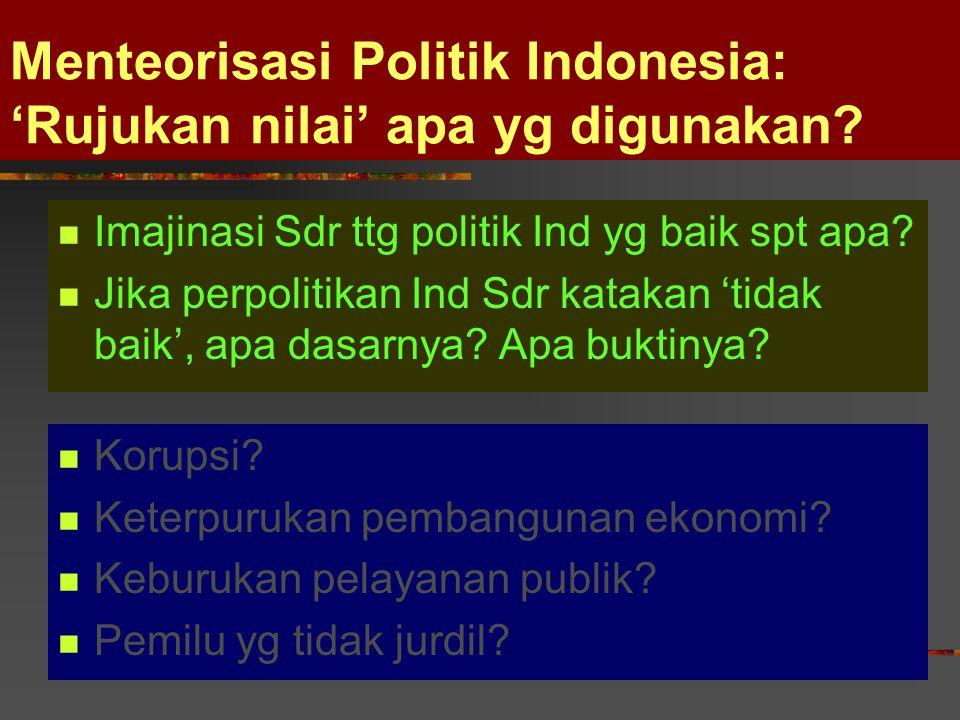Menteorisasi Politik Indonesia: 'Rujukan nilai' apa yg digunakan? Imajinasi Sdr ttg politik Ind yg baik spt apa? Jika perpolitikan Ind Sdr katakan 'ti