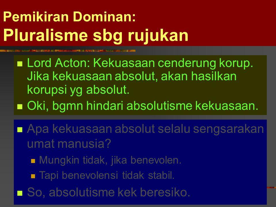 Pemikiran Dominan: Pluralisme sbg rujukan Lord Acton: Kekuasaan cenderung korup. Jika kekuasaan absolut, akan hasilkan korupsi yg absolut. Oki, bgmn h