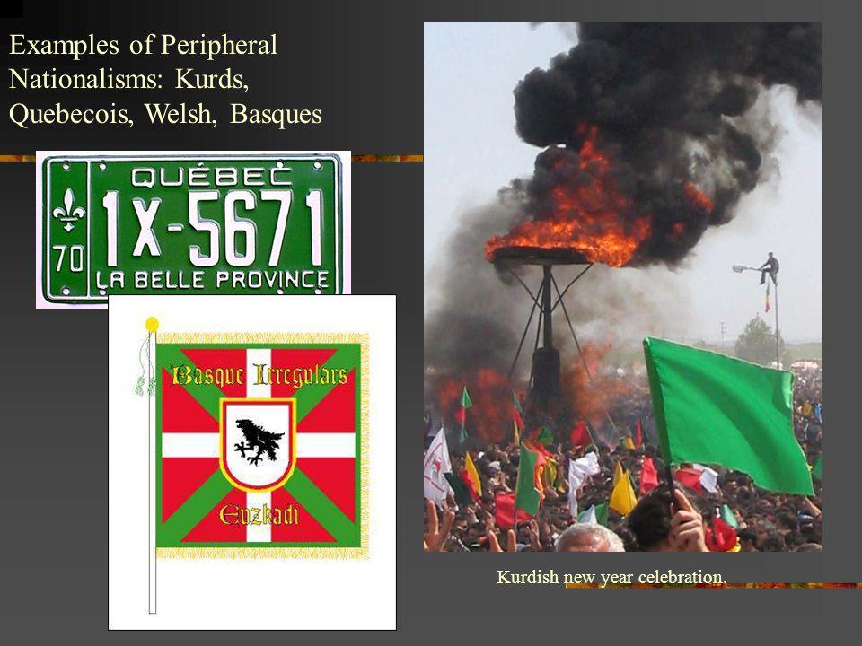Examples of Peripheral Nationalisms: Kurds, Quebecois, Welsh, Basques Kurdish new year celebration.